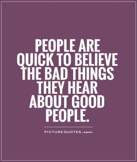 people-are-quick-to-believe-the-bad-things-they-hear-about-good-people-quote-1